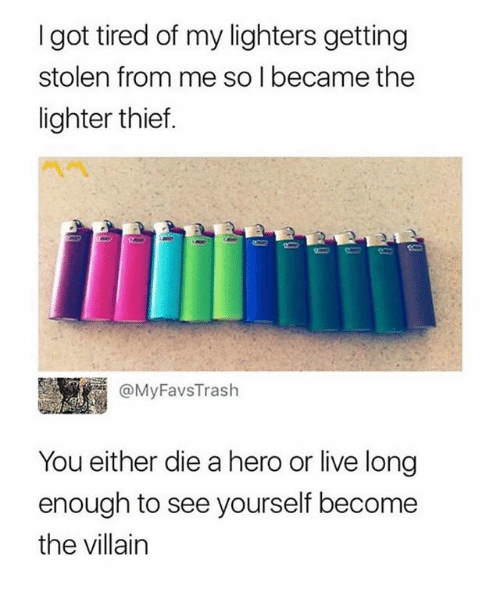 Live Long Enough To See Yourself Become The Villain: I got tired of my lighters getting  stolen from me so I became the  lighter thief.  m @MyFavsTrash  You either die a hero or live long  enough to see yourself become  the villain