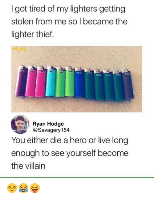 you either die a hero: I got tired of my lighters getting  stolen from me so l became the  lighter thief.  Ryan Hodge  @Savagery154  You either die a hero or live long  enough to see yourself become  the villain 😏😂😝