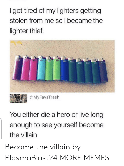 you either die a hero: I got tired of my lighters getting  stolen from me so l became the  lighter thief.  @MyFavsTrash  You either die a hero or live long  enough to see yourself become  the villain Become the villain by PlasmaBlast24 MORE MEMES