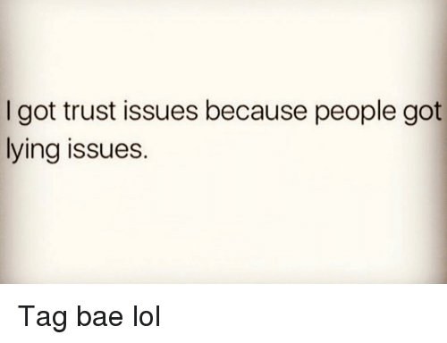 Bae, Funny, and Lol: I got trust issues because people got  lying issues. Tag bae lol