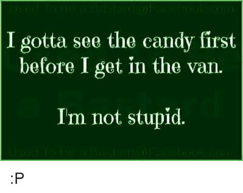 Im Not Stupid: I gotta see the candy first  before I get in the van.  Im not stupid :P
