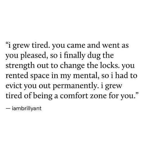 "Locks: ""i grew tired. you came and went as  you pleased, so i finally dug the  strength out to change the locks. you  rented space in my mental, so i had to  evict you out permanently. i grew  tired of being a comfort zone for you.""  iambrillyant"
