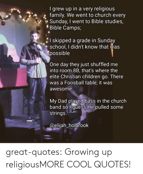 Children, Church, and Dad: I grew up in a very religious  family. We went to church every  Sunday, I went to Bible studies,  Bible Camps;  I skipped a grade in Sunday  school. I didn't know that was  possible  One day they just shuffled me  into room 8B, that's where the  elite Christian children go. There  was a Foosball table, it was  awesome  My Dad played bass in the church  band so l guess He pulled some  strings  @eliiah holbrook great-quotes:  Growing up religiousMORE COOL QUOTES!