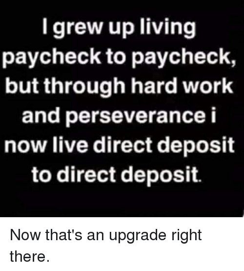 Perseverance: I grew up living  paycheck to paycheck,  but through hard work  and perseverance i  now live direct deposit  to direct deposit. Now that's an upgrade right there.