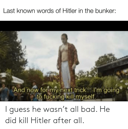 Kill Hitler: I guess he wasn't all bad. He did kill Hitler after all.