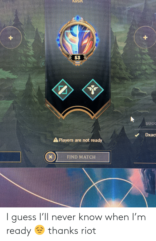 riot: I guess I'll never know when I'm ready 😔 thanks riot