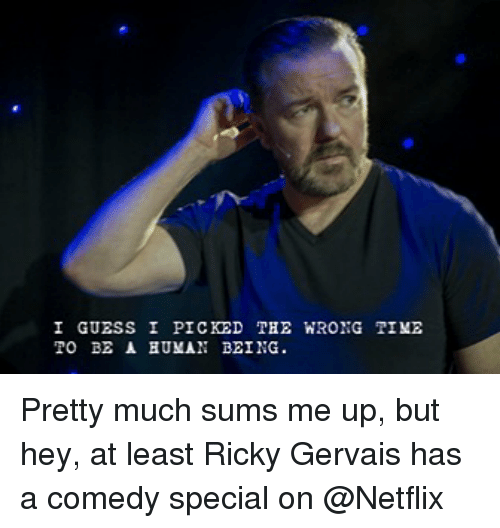 Netflix, Guess, and Time: I GUESS I PICKED  TO BE A BUMAN BEING.  THE WRONG TIME Pretty much sums me up, but hey, at least Ricky Gervais has a comedy special on @Netflix