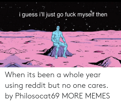 Dank, Memes, and Reddit: i guess i'll just go fuck myself then When its been a whole year using reddit but no one cares. by Philosocat69 MORE MEMES