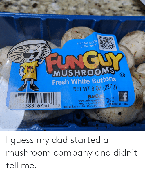company: I guess my dad started a mushroom company and didn't tell me.