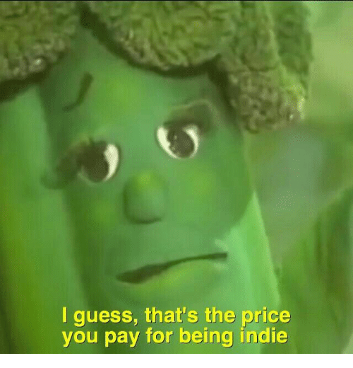 indie: I guess, that's the price  you pay for being indie