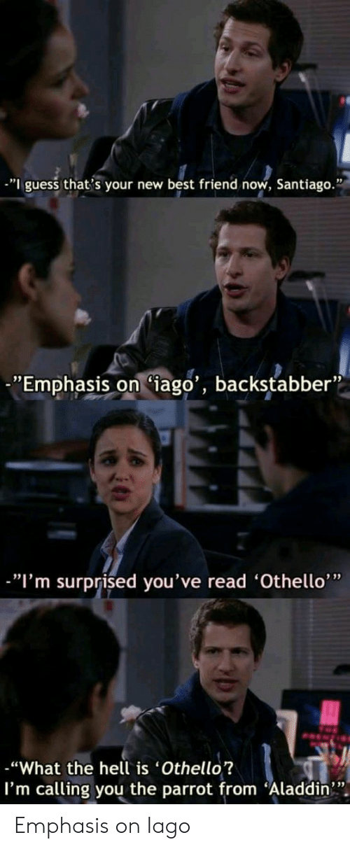 "Im Surprised: ""I guess that's your new best friend now, Santiago.""  Emphasis on (iago', backstabber""  -""I'm surprised you've read 'Othello'""  -""What the hell is Othello?  I'm calling you the parrot from ""Aladdin"". Emphasis on Iago"