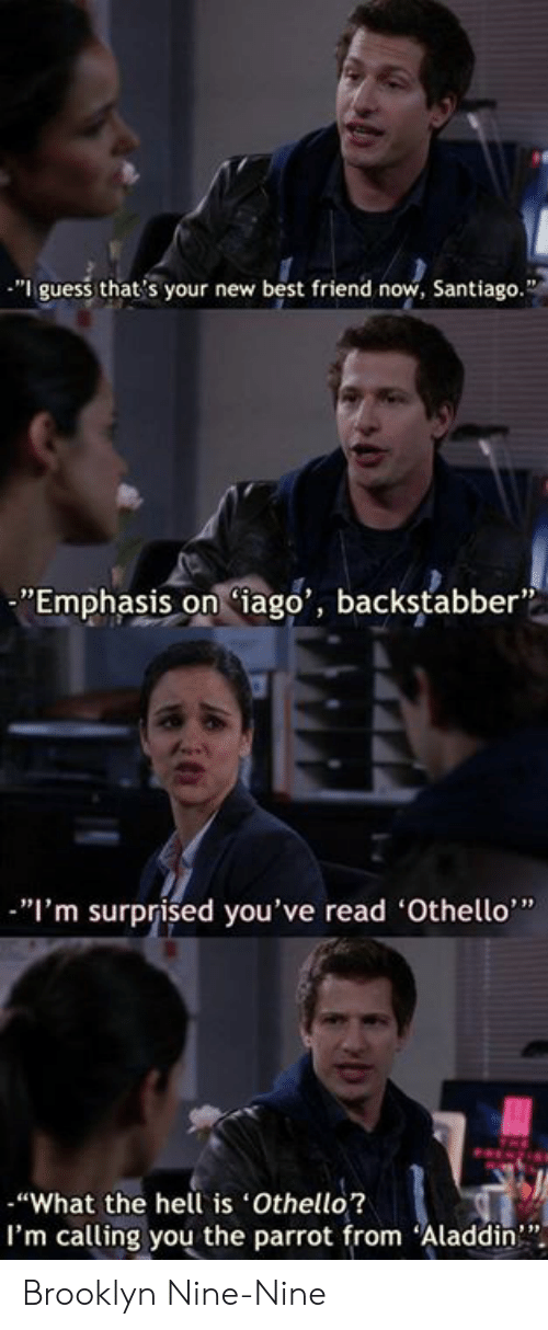 "Im Surprised: ""I guess that's your new best friend now, Santiago.""  ""Emphasis oniago', backstabber  ""I'm surprised you've read 'Othello""  ""What the hell is Othello?  I'm calling you the parrot from Aladdin"" Brooklyn Nine-Nine"