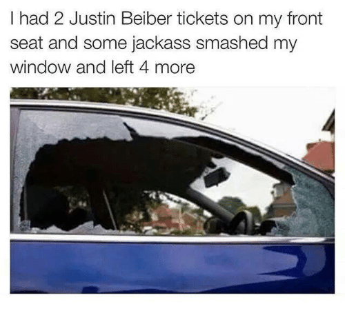justin beiber: I had 2 Justin Beiber tickets on my front  seat and some jackass smashed my  window and left 4 more