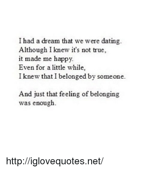 I Knew That: I had a dream that we were dating.  Although I knew it's not true,  it made me happy.  Even for a little while,  I knew that I belonged by someone.  And just that feeling of belonging  was enough. http://iglovequotes.net/
