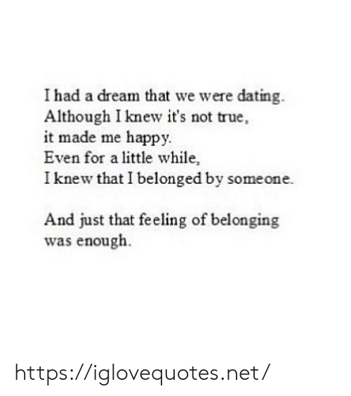 I Knew That: I had a dream that we were dating.  Although I knew it's not true,  it made me happy.  Even for a little while,  I knew that I belonged by someone.  And just that feeling of belonging  was enough. https://iglovequotes.net/