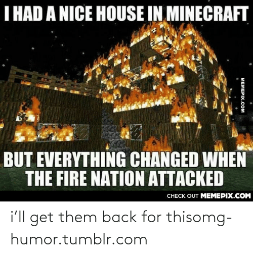 Changed When: I HAD A NICE HOUSE IN MINECRAFT  BUT EVERYTHING CHANGED WHEN  THE FIRE NATION ATTACKED  CНЕCK OUT MЕМЕРIХ.COM  MEMEPIX.COM i'll get them back for thisomg-humor.tumblr.com