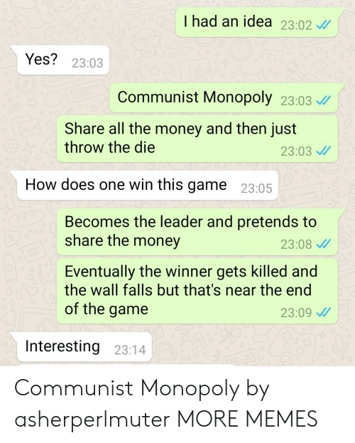 the winner: I had an idea 23.02  Yes? 23:03  Communist Monopoly 23:03  Share all the money and then just  throw the die  23:03  How does one win this game 23:05  Becomes the leader and pretends to  share the money  23:08  Eventually the winner gets killed and  the wall falls but that's near the end  of the game  23:09  Interesting 23:14 Communist Monopoly by asherperlmuter MORE MEMES