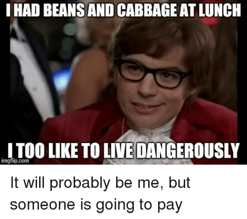live dangerously: I HAD BEANS AND CABBAGE AT LUNCH  TOO LIKE TO LIVE DANGEROUSLY  imgfilip.com <p>It will probably be me, but someone is going to pay</p>