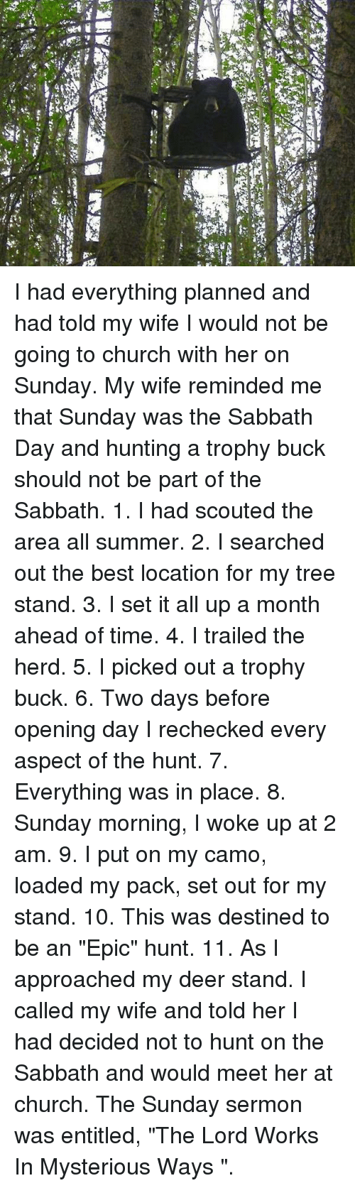 "Church, Deer, and Memes: I had everything planned and had told my wife I would not be going to church with her on Sunday. My wife reminded me that Sunday was the Sabbath Day and hunting a trophy buck should not be part of the Sabbath.   1. I had scouted the area all summer.   2. I searched out the best location for my tree stand.   3. I set it all up a month ahead of time.   4. I trailed the herd.   5. I picked out a trophy buck.   6. Two days before opening day I rechecked every aspect of the hunt.   7. Everything was in place.   8. Sunday morning, I woke up at 2 am.   9. I put on my camo, loaded my pack, set out for my stand.   10. This was destined to be an ""Epic"" hunt.   11. As I approached my deer stand.    I called my wife and told her I had decided not to hunt on the Sabbath and would meet her at church. The Sunday sermon was entitled, ""The Lord Works In Mysterious Ways ""."