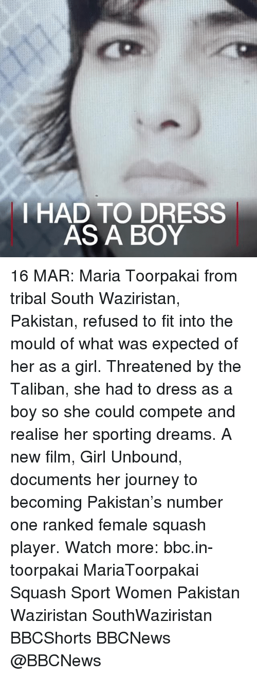 taliban: I HAD TO DRESS  AS A BOY 16 MAR: Maria Toorpakai from tribal South Waziristan, Pakistan, refused to fit into the mould of what was expected of her as a girl. Threatened by the Taliban, she had to dress as a boy so she could compete and realise her sporting dreams. A new film, Girl Unbound, documents her journey to becoming Pakistan's number one ranked female squash player. Watch more: bbc.in-toorpakai MariaToorpakai Squash Sport Women Pakistan Waziristan SouthWaziristan BBCShorts BBCNews @BBCNews