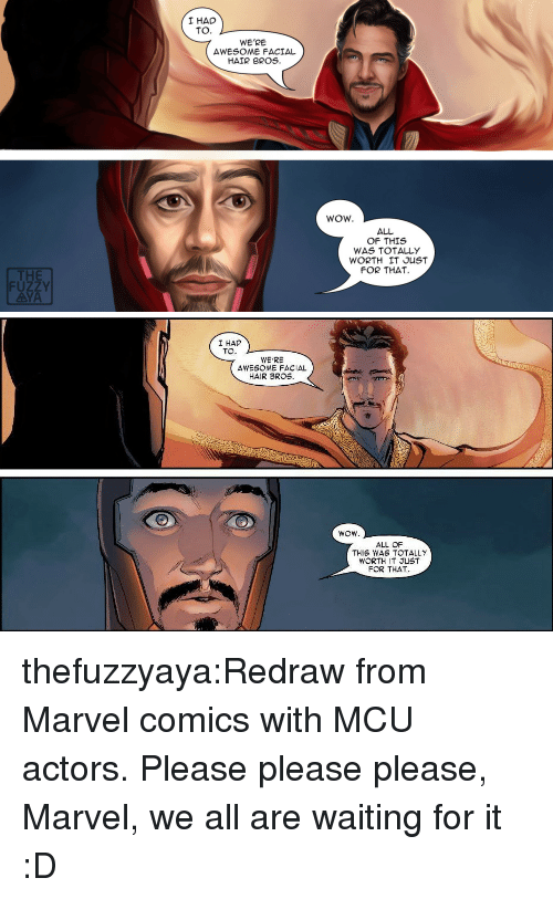 Marvel Comics: I HAD  TO.  WE'RE  AWESOME FACIAL  HAIR BROS.  WOW.  ALL  OF THIS  WAS TOTALLY  WORTH IT JUST  FOR THAT  THE  FUZZY  AYA   I HAD  TO  WE'RE  AWESOME FACIAL  HAIR BROS.  ALL OF  THIS WAS TOTALLY  WORTH IT JUST  FOR THAT thefuzzyaya:Redraw from Marvel comics with MCU actors. Please please please, Marvel, we all are waiting for it :D