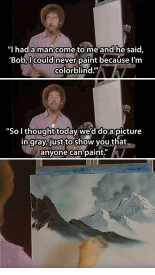 """Paint, Today, and Never: """"I hada man come to me and he said,  'Bob,I could never paint because I'm  colorblind.""""  """"So I thought today we'd doapicture  in gray,just to show you that  anyone can paint."""