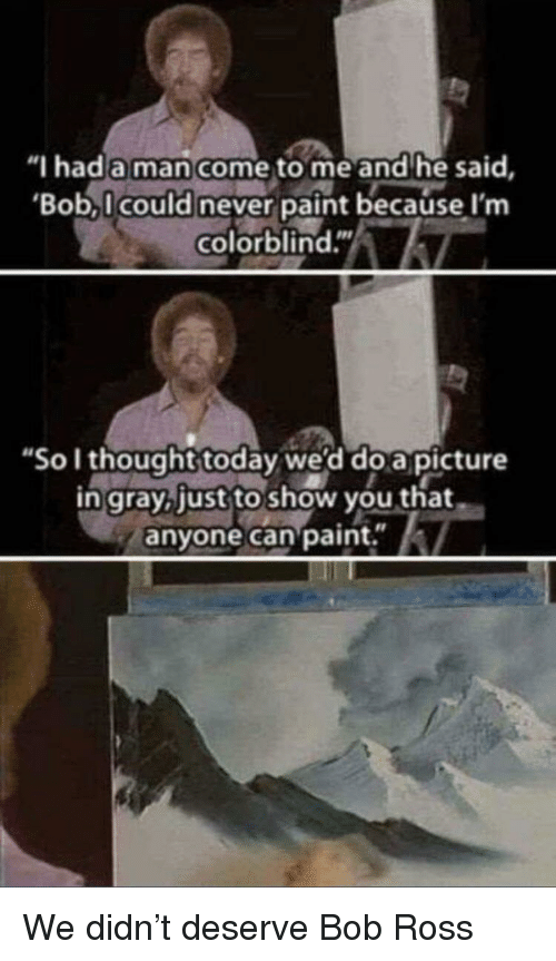 """Bob Ross, Paint, and Today: """"I hada man come to me and he said,  Bob,l could never paint because I'nm  colorblind.""""  """"So I thought today we'd doapicture  n gray.just to show you that  anyone can paint.i We didn't deserve Bob Ross"""