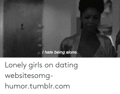 dating websites: I hate being alone. Lonely girls on dating websitesomg-humor.tumblr.com