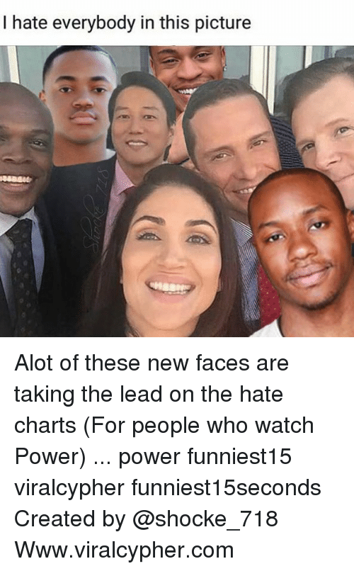 I Hate Everybody: I hate everybody in this picture Alot of these new faces are taking the lead on the hate charts (For people who watch Power) ... power funniest15 viralcypher funniest15seconds Created by @shocke_718 Www.viralcypher.com