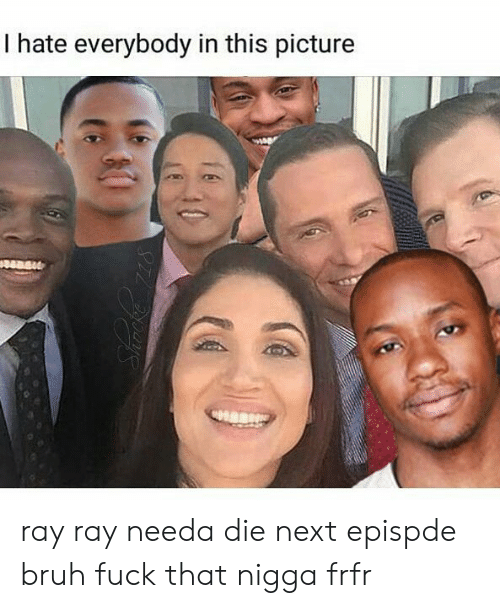 I Hate Everybody: I hate everybody in this picture ray ray needa die next epispde bruh fuck that nigga frfr