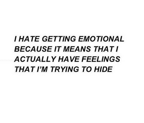 Hide, Means, and Hate: I HATE GETTING EMOTIONAL  BECAUSE IT MEANS THATI  ACTUALLY HAVE FEELINGS  THAT I'M TRYING TO HIDE