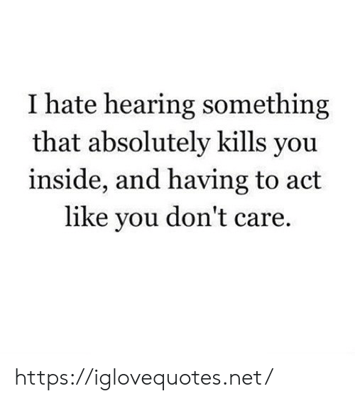Net, Act, and You: I hate hearing something  that absolutely kills you  inside, and having to act  like you don't care. https://iglovequotes.net/