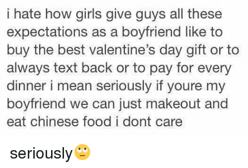 Valentine Day Gift: i hate how girls give guys all these  expectations as a boyfriend like to  buy the best valentine's day gift or to  always text back or to pay for every  dinner i mean seriously if youre my  boyfriend we can just makeout and  eat chinese food i dont care seriously🙄