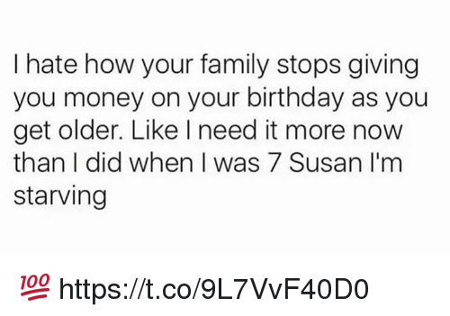 Birthday, Family, and Memes: I hate how your family stops giving  you money on your birthday as you  get older. Like I need it more now  than I did when I was 7 Susan I'm  starving 💯 https://t.co/9L7VvF40D0