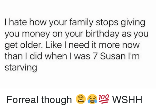 Birthday, Family, and Memes: I hate how your family stops giving  you money on your birthday as you  get older. Like I need it more now  than I did when I was 7 Susan I'm  starving Forreal though 😩😂💯 WSHH