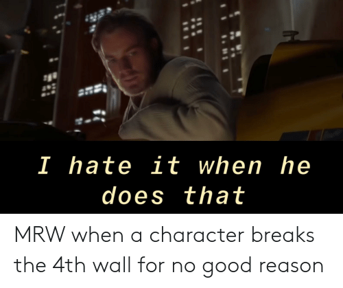 Mrw, Good, and For No Good Reason: I hate it when he  does that MRW when a character breaks the 4th wall for no good reason