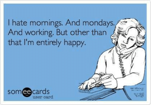 Dank, Mondays, and Happy: I hate mornings. And mondays.  And working. But other than  that I'm entirely happy.  someecards  user card