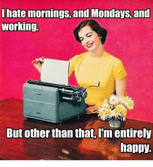 i hate mornings: I hate mornings, and Mondays,and  working  But other than that, I'm entirely  happy.