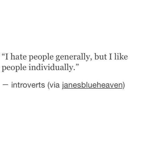 "i hate people: ""I hate people generally, but I like  people individually.""  introverts (via janesblueheaven)"