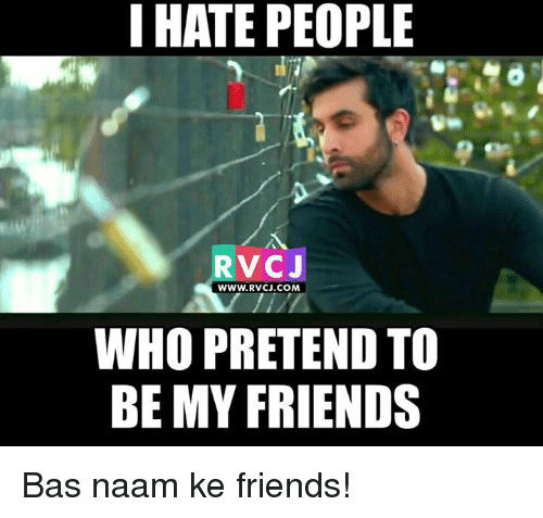 Hating People: I HATE PEOPLE  RVCJ  WWW. RVCJ.COM  WHO PRETEND TO  BE MY FRIENDS Bas naam ke friends!