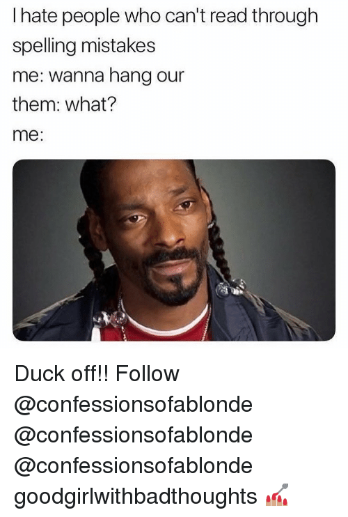 Memes, Duck, and Mistakes: I hate people who can't read through  spelling mistakes  me: wanna hang our  them: what?  me: Duck off!! Follow @confessionsofablonde @confessionsofablonde @confessionsofablonde goodgirlwithbadthoughts 💅🏽
