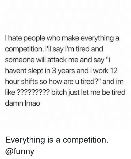 """hate people: I hate people who make everything a  competition. I'Il say l'm tired and  someone will attack me and say """"i  havent slept in 3 years and i work 12  hour shifts so how are u tired?"""" and im  like????????? bitch just let me be tired  damn lmao Everything is a competition. @funny"""