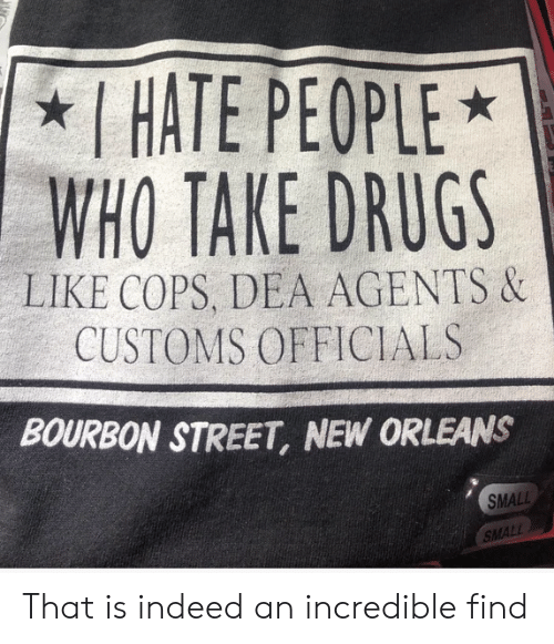 i hate people: I HATE PEOPLE  WHO TAKE DRUGS  LIKE COPS, DEA AGENTS &  CUSTOMS OFFICIALS  BOURBON STREET, NEW ORLEANS  SMALL  SMALL That is indeed an incredible find