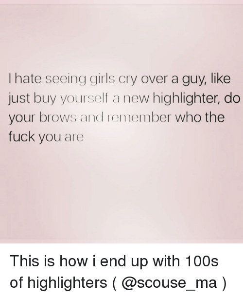 Brows: I hate seeing girls cry over a guy, like  just buy yourself a new highlighter, do  your brows and remember who the  fuck you are This is how i end up with 100s of highlighters ( @scouse_ma )