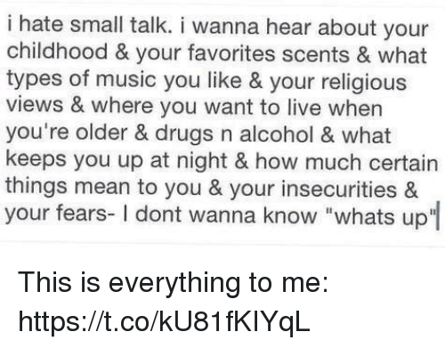 """Drugs, Music, and Alcohol: i hate small talk. i wanna hear about your  childhood & your favorites scents & what  types of music you like & your religious  views & where you want to live when  you're older & drugs n alcohol & what  keeps you up at night & how much certain  things mean to you & your insecurities &  your fears- I dont wanna know """"whats up This is everything to me: https://t.co/kU81fKIYqL"""
