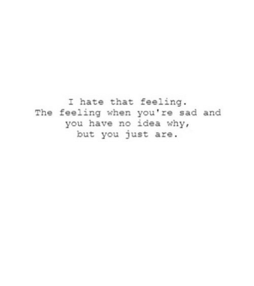 you have no idea: I hate that feeling  The feeling when you're sad and  you have no idea why,  but you just are. https://iglovequotes.net/
