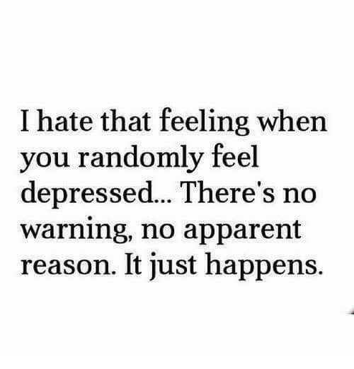 That Feeling When, Reason, and You: I hate that feeling when  you randomly feel  depressed...There's no  warning, no apparent  reason. It just happens.