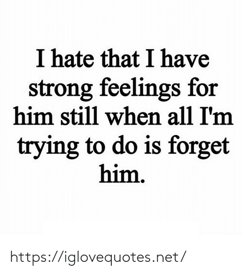 For Him: I hate that I have  strong feelings for  him still when all I'm  trying to do is forget  him. https://iglovequotes.net/