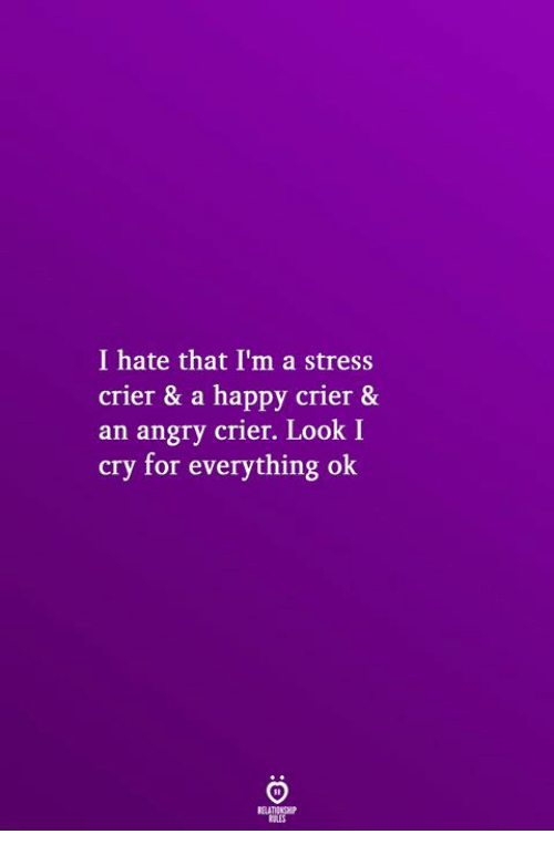 Happy, Angry, and Stress: I hate that I'm a stress  crier & a happy crier &  an angry crier. Look I  cry for everything ok