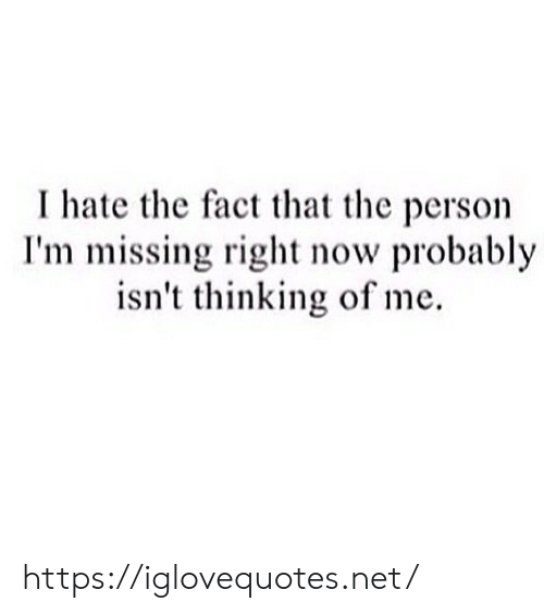 Net, Now, and Person: I hate the fact that the person  I'm missing right now probably  isn't thinking of me https://iglovequotes.net/